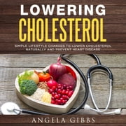 Lowering Cholesterol: Simple Lifestyle Changes to Lower Cholesterol Naturally and Prevent Heart Disease audiobook by Angela Gibbs