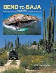 Bend to Baja - A Biofuel Powered Surfing and Climbing Road Trip ebook by Jeff Johnson