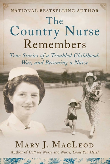The Country Nurse Remembers - True Stories of a Troubled Childhood, War, and Becoming a Nurse (The Country Nurse Series, Book Three) eBook by Mary J. MacLeod