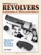 The Gun Digest Book of Revolvers Assembly/Disassembly ebook by J. B. Wood
