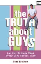 The Truth About Guys ebook by Chad Eastham