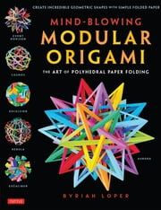 Mind-Blowing Modular Origami - The Art of Polyhedral Paper Folding: Use Origami Math to fold Complex, Innovative Geometric Origami Models ebook by Byriah Loper