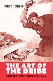 The Art of the Bribe - Corruption Under Stalin, 1943-1953 ebook by James Heinzen