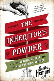 The Inheritor's Powder: A Tale of Arsenic, Murder, and the New Forensic Science ebook by Kobo.Web.Store.Products.Fields.ContributorFieldViewModel