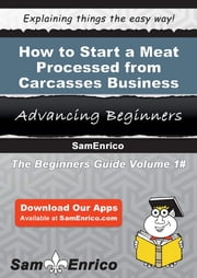 How to Start a Meat Processed from Carcasses Business - How to Start a Meat Processed from Carcasses Business ebook by Golda Wyman