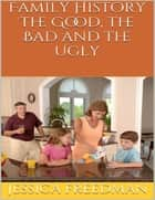 Family History: The Good, the Bad and the Ugly ebook by Jessica Freedman