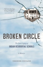 Broken Circle - The Dark Legacy of Indian Residential Schools ebook by Theodore Fontaine