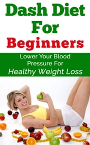 Dash Diet For Beginners ebook by Keith Alexander
