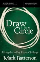 Draw the Circle Study Guide - Taking the 40 Day Prayer Challenge ebook by Mark Batterson