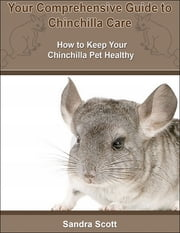 Your Comprehensive Guide to Chinchilla Care: How to Keep Your Chinchilla Pet Healthy ebook by Sandra Scott
