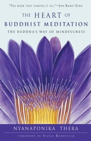 The Heart of Buddhist Meditation - The Buddha's Way of Mindfulness ebook by Nyanaponika Thera,Sylvia Boorstein