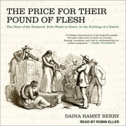 The Price for Their Pound of Flesh - The Value of the Enslaved, from Womb to Grave, in the Building of a Nation audiobook by Daina Ramey Berry