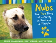 Nubs: The True Story of a Mutt, a Marine & a Miracle ebook by Brian Dennis,Mary Nethery,Kirby Larson
