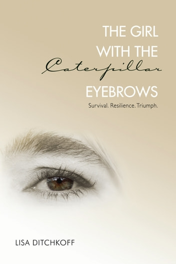 The Girl with the Caterpillar Eyebrows - Survival. Resilience. Triumph. ebook by Lisa Ditchkoff