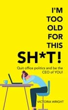 I'm Too Old for This Sh*T! - Quit Office Politics and Be the Ceo of You! ebook by Victoria Wright
