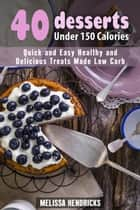40 Desserts Under 150 Calories: Quick and Easy Healthy and Delicious Treats Made Low Carb - Low Carb Desserts ebook by