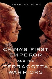 China's First Emperor and His Terracotta Warriors ebook by Frances Wood