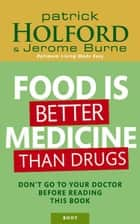 Food Is Better Medicine Than Drugs - Don't go to your doctor before reading this book eBook by Jerome Burne, Patrick Holford BSc, DipION,...