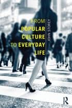 From Popular Culture to Everyday Life ebook by John Storey