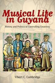 Musical Life in Guyana - History and Politics of Controlling Creativity ebook by Vibert C. Cambridge