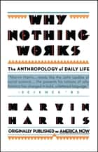 Why Nothing Works - The Anthropology of Daily Life ebook by Marvin Harris