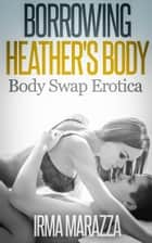 Borrowing Heather's Body (Body Swap Erotica) ebook by Irma Marazza