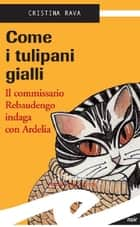 Come i tulipani gialli ebook by Rava Cristina