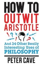 How to Outwit Aristotle - And 34 Other Really Interesting Uses of Philosophy ebook by Peter Cave