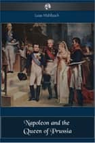 Napoleon and the Queen of Prussia ebook by Louise Muhlbach