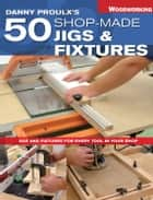 Danny Proulx's 50 Shop-Made Jigs & Fixtures - Jigs & Fixtures For Every Tool in Your Shop eBook by Danny Proulx
