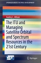 The ITU and Managing Satellite Orbital and Spectrum Resources in the 21st Century ebook by Audrey L Allison