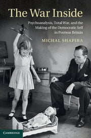 The War Inside - Psychoanalysis, Total War, and the Making of the Democratic Self in Postwar Britain ebook by Michal Shapira