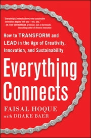 Everything Connects: How to Transform and Lead in the Age of Creativity, Innovation, and Sustainability - How to Transform and Lead in the Age of Creativity, Innovation and Sustainability ebook by Faisal Hoque,Drake Baer