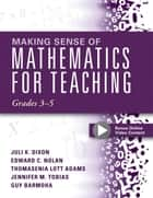 Making Sense of Mathematics for Teaching Grades 3-5 - (Learn and Teach Concepts and Operations with Depth: How Mathematics Progresses Within and Across Grades) ebook by Juli K. Dixon, Edward C. Nolan