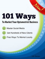 101 Ways to Market Your Optometrist Business ebook by A.M. Benson