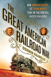 The Great American Railroad War - How Ambrose Bierce and Frank Norris Took On the Notorious Central Pacific Railroad ebook by Dennis Drabelle