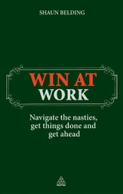 Win at Work - Navigate the Nasties, Get Things Done and Get Ahead ebook by Shaun Belding