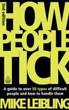 How People Tick - A Guide to Over 50 Types of Difficult People and How to Handle Them ebook by Mike Leibling