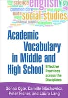 Academic Vocabulary in Middle and High School - Effective Practices across the Disciplines ebook by Donna Ogle, EdD, Camille Blachowicz,...
