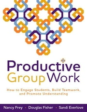 Productive Group Work: How to Engage Students, Build Teamwork, and Promote Understanding ebook by Frey, Nancy