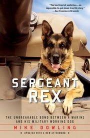 Sergeant Rex - The Unbreakable Bond Between a Marine and His Military Working Dog ebook by Mike Dowling,Damien Lewis