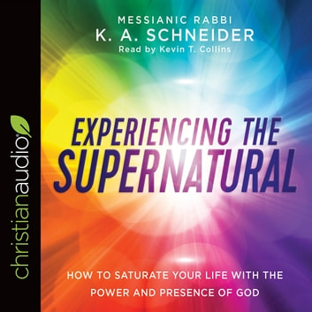 Experiencing the Supernatural - How to Saturate Your Life with the Power and Presence of God audiobook by Rabbi K. A. Schneider