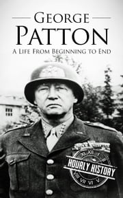 George Patton: A Life From Beginning to End ebook by Hourly History