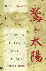 Between the Eagle and the Sun - Traces of Japan ebook by Ihab Hassan
