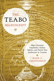 The Teabo Manuscript - Maya Christian Copybooks, Chilam Balams, and Native Text Production in Yucatán ebook by Mark Z. Christensen