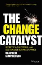 The Change Catalyst - Secrets to Successful and Sustainable Business Change ebook by Campbell Macpherson