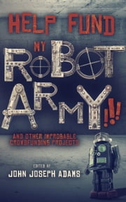 HELP FUND MY ROBOT ARMY!!! and Other Improbable Crowdfunding Projects ebook by John Joseph Adams,Seanan McGuire,Daniel H. Wilson
