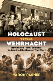 "Holocaust versus Wehrmacht - How Hitler's ""Final Solution"" Undermined the German War Effort ebook by Yaron Pasher"