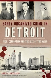 Early Organized Crime in Detroit: - Vice, Corruption and the Rise of the Mafia ebook by James Buccellato