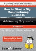 How to Start a Sign Manufacturing Business ebook by Ophelia Artis
